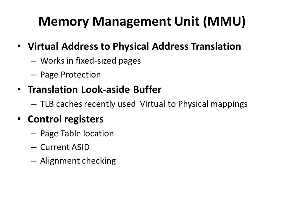 Memory Management Unit (MMU) Virtual Address to Physical Address Translation – Works in fixed-sized pages – Page Protection Translation Look-aside Buf
