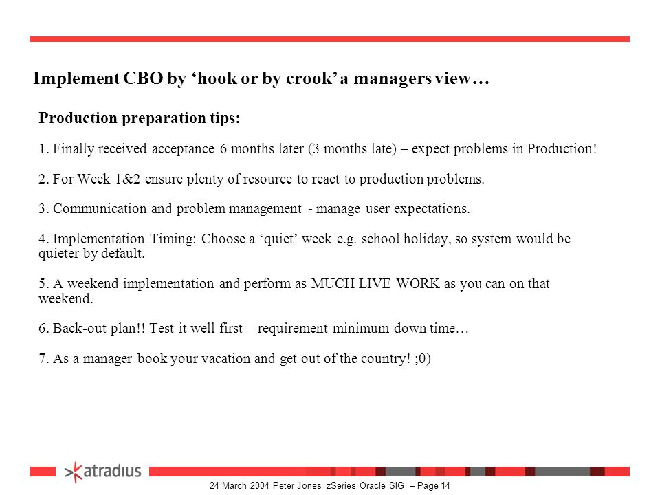 24 March 2004 Peter Jones zSeries Oracle SIG – Page 13 Implement CBO by 'hook or by crook' a managers view… Some challenges we faced: 1. Impacts on te