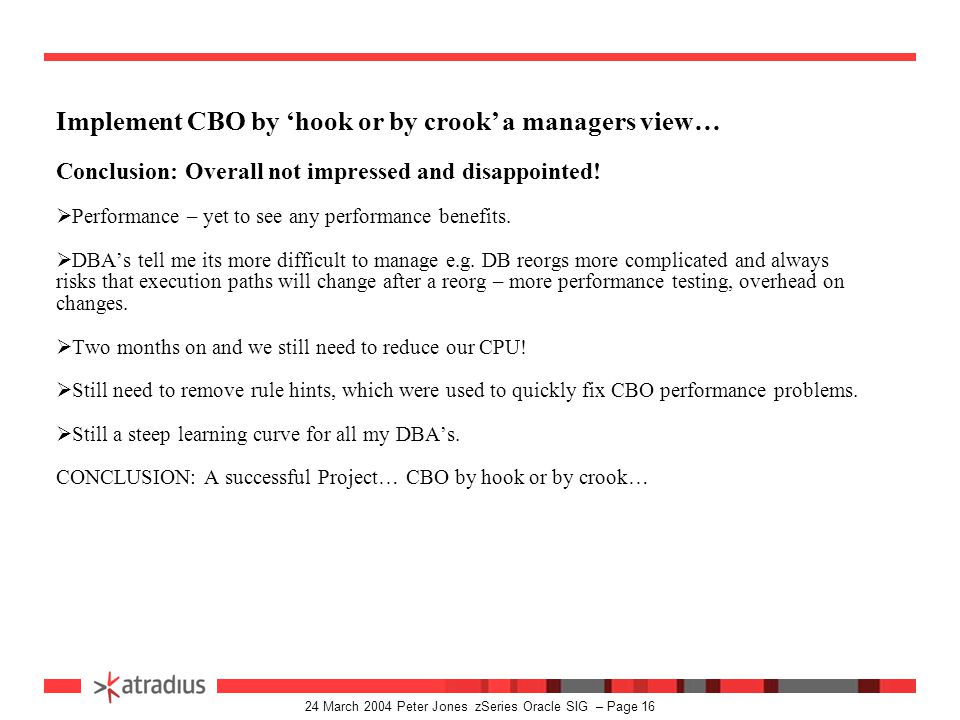 24 March 2004 Peter Jones zSeries Oracle SIG – Page 15 Implement CBO by 'hook or by crook' a managers view… Post Implementation  First Day: Top SQL statements doing full table scans from disk – CPU up 100%.