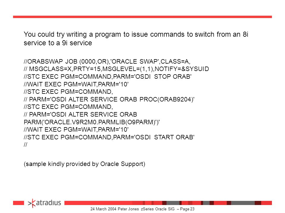 24 March 2004 Peter Jones zSeries Oracle SIG – Page 22 Oracle 8 and 9 services can run alongside each other under the same SSN but must use the new 9i LLA modules DEFINE SERVICE ORAB DESC( Oracle ORAB Database ) - TYPE(ORA) PROC(ORAORAB) - MAXAS(1) - PARM( ORACLE.V9R2M0.PARMLIB(O9PARM) ) DEFINE SERVICE NET9 PROCEDURE(ORANET9) TYPE(NET) - DESCRIPTION( NET9 V9.2.0 OSDI TEST ) - PARM( HPNS PORT(1551) OSUSER - DUMP(ORACLE.NET9.DUMP.OUTPUT) ) DEFINE SERVICE ORAX PROCEDURE(ORAORAX) TYPE(ORA8) - DESCRIPTION( ORACLE DB V8.1.7 ODSI ORAX TEST ) - MAXAS(2) - PARM( ORACLE.V8R1M7.PARMLIB(O8PARM) ) DEFINE SERVICE NET8 PROCEDURE(ORANET8) TYPE(NET8) - DESCRIPTION( NET8 V8.1.7 OSDI TEST ) - PARM( HPNS PORT(1549) OSUSER - DUMP(ORACLE.NET8.DUMP2.OUTPUT) )
