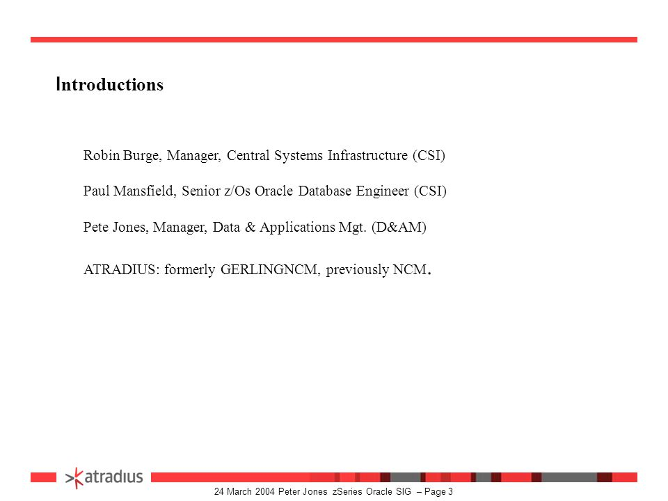 24 March 2004 Peter Jones zSeries Oracle SIG – Page 2 Presentation Agenda : Introductions. What ever happened to Jon Dartnell? Brief overview of Atrad