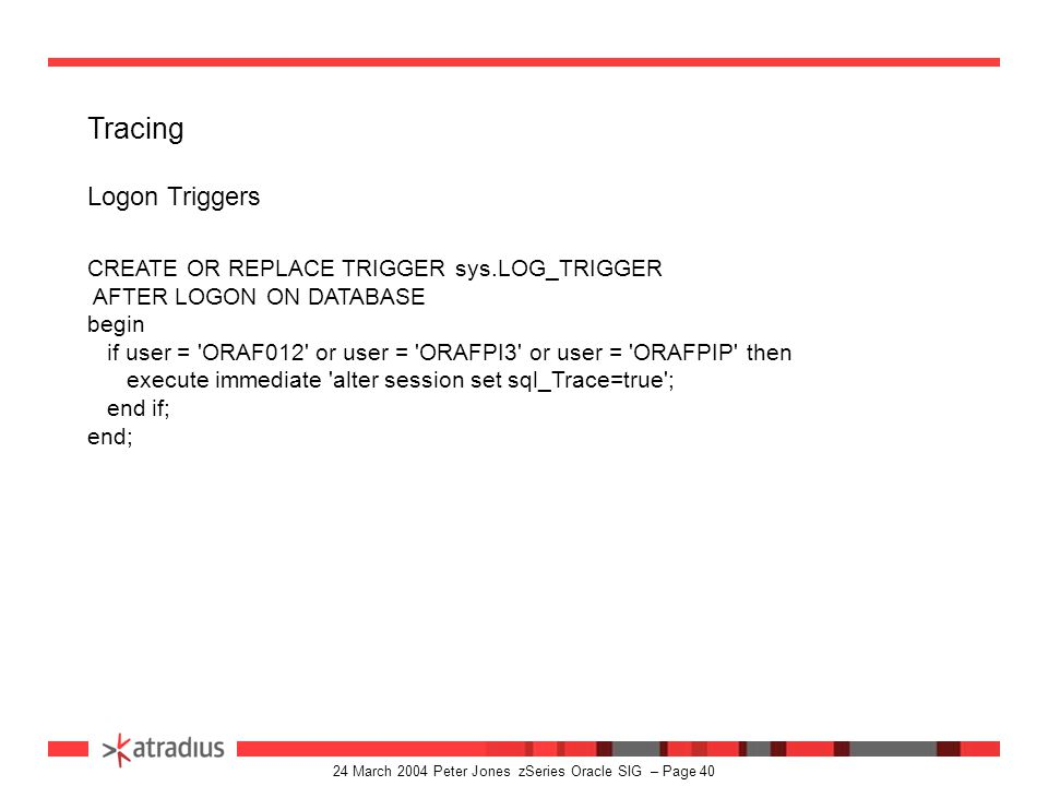 24 March 2004 Peter Jones zSeries Oracle SIG – Page 39 Log Miner (contd) sample 2 execute sys.dbms_logmnr.add_logfile(- logfilename => /dsn/CFCICS1.BRINLOG.A0017639.LOG , - options => sys.dbms_logmnr.new); exec sys.dbms_logmnr.start_logmnr ( - dictfilename => /oracle/logs/ORAZ/dictionary.ora ); SET PAGESIZE 0 SELECT USERNAME, SESSION#, OPERATION, COUNT(*) FROM V£LOGMNR_CONTENTS GROUP BY USERNAME, SESSION#, OPERATION; exec sys.dbms_logmnr.end_logmnr ( );