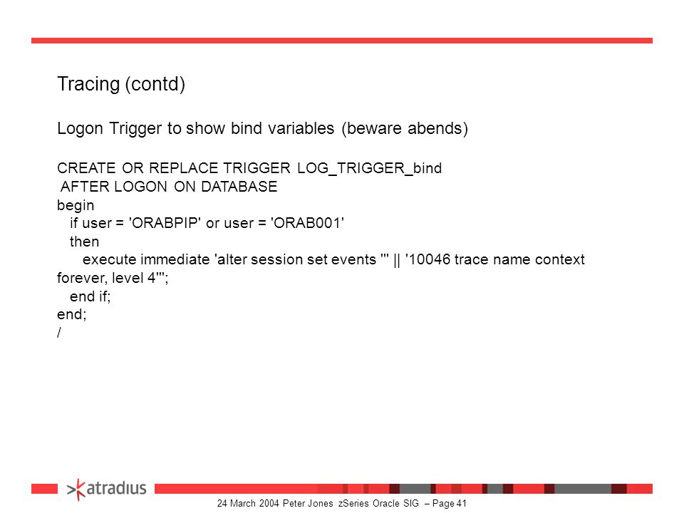 24 March 2004 Peter Jones zSeries Oracle SIG – Page 40 Tracing Logon Triggers CREATE OR REPLACE TRIGGER sys.LOG_TRIGGER AFTER LOGON ON DATABASE begin if user = ORAF012 or user = ORAFPI3 or user = ORAFPIP then execute immediate alter session set sql_Trace=true ; end if; end;