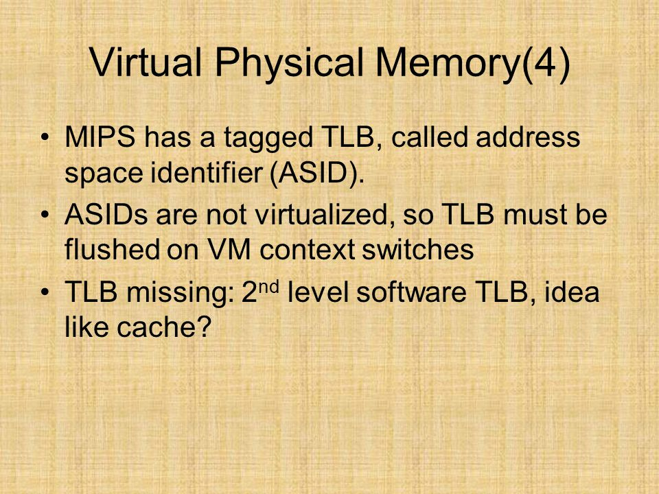 Virtual Physical Memory(4) MIPS has a tagged TLB, called address space identifier (ASID). ASIDs are not virtualized, so TLB must be flushed on VM cont
