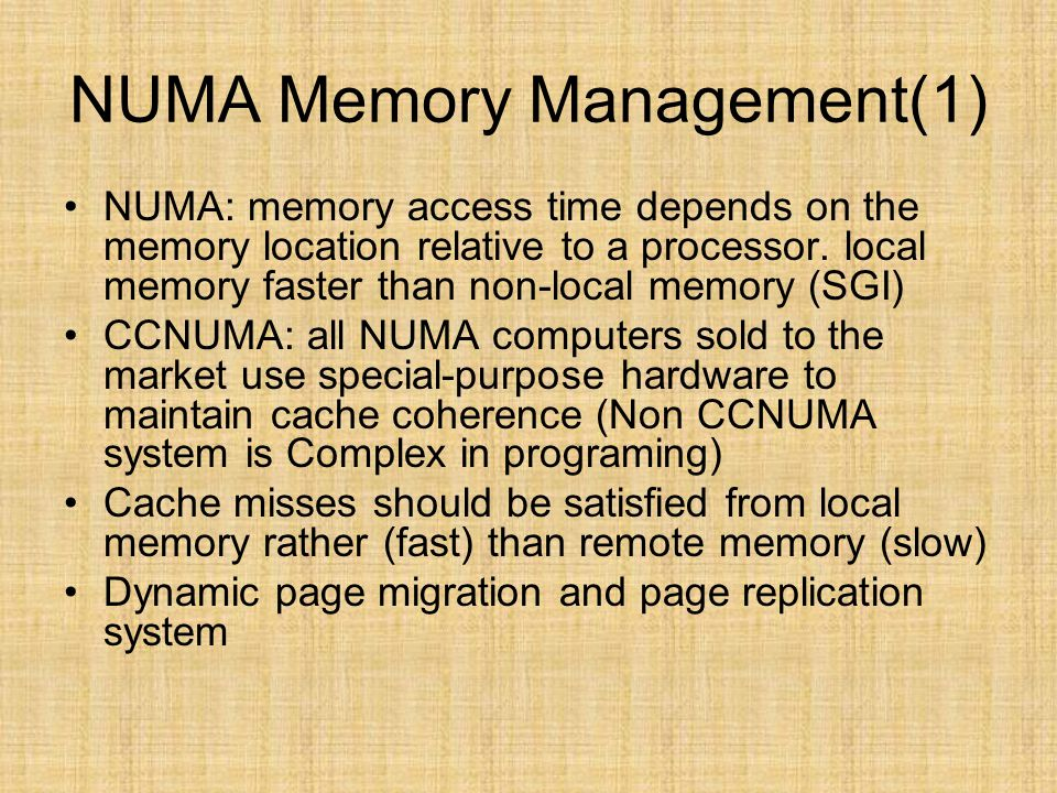 NUMA Memory Management(1) NUMA: memory access time depends on the memory location relative to a processor. local memory faster than non-local memory (
