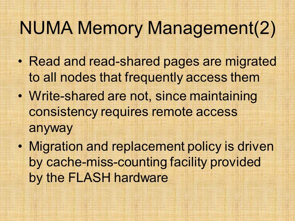 NUMA Memory Management(2) Read and read-shared pages are migrated to all nodes that frequently access them Write-shared are not, since maintaining con
