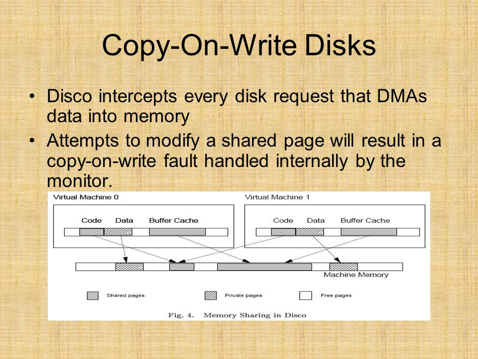 Copy-On-Write Disks Disco intercepts every disk request that DMAs data into memory Attempts to modify a shared page will result in a copy-on-write fau