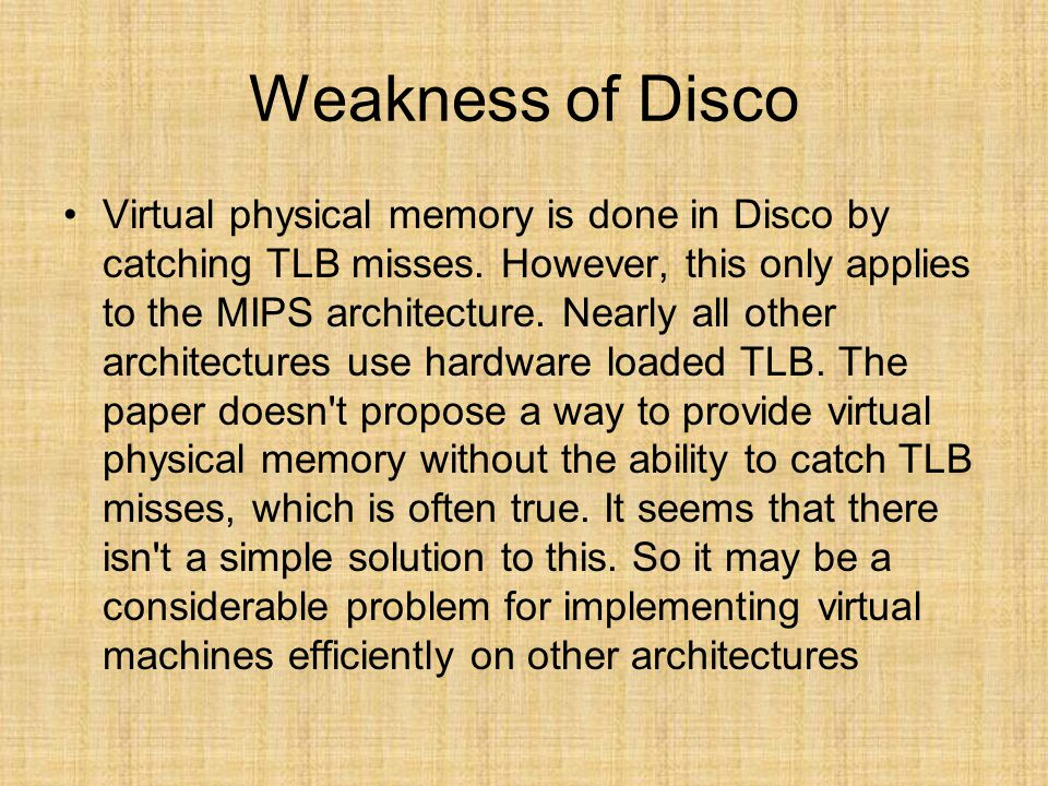 Weakness of Disco Virtual physical memory is done in Disco by catching TLB misses. However, this only applies to the MIPS architecture. Nearly all oth