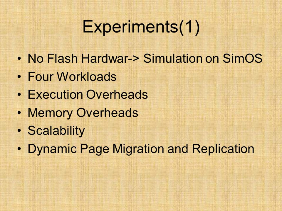 Experiments(1) No Flash Hardwar-> Simulation on SimOS Four Workloads Execution Overheads Memory Overheads Scalability Dynamic Page Migration and Repli