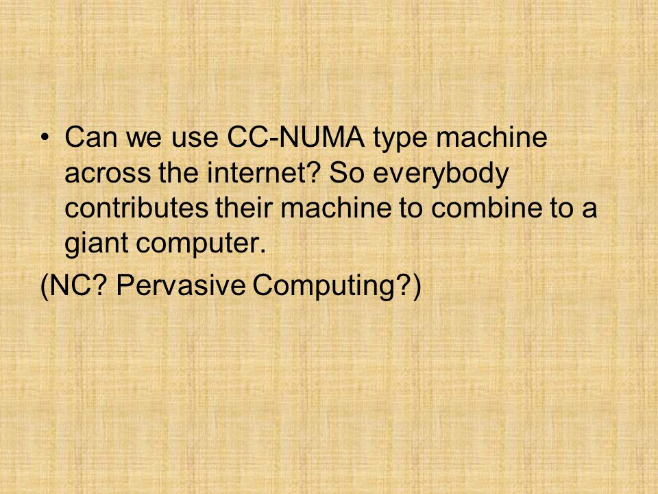 Can we use CC-NUMA type machine across the internet? So everybody contributes their machine to combine to a giant computer. (NC? Pervasive Computing?)