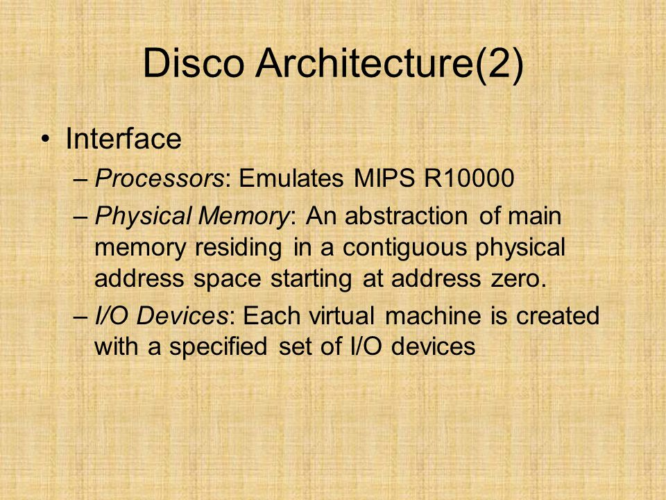 Disco Architecture(2) Interface –Processors: Emulates MIPS R10000 –Physical Memory: An abstraction of main memory residing in a contiguous physical ad
