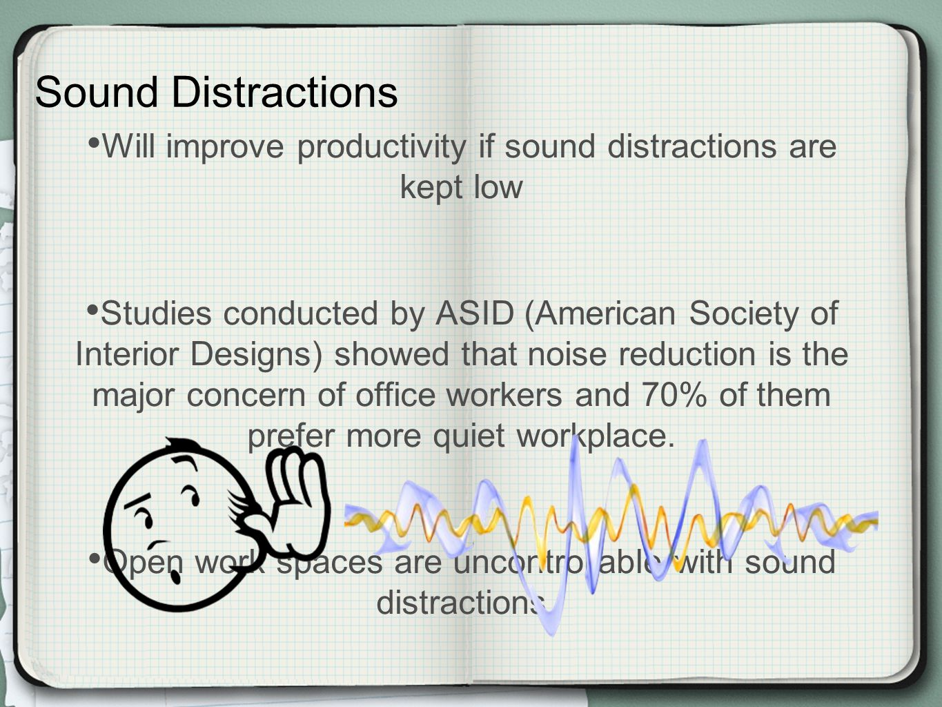 Will improve productivity if sound distractions are kept low Studies conducted by ASID (American Society of Interior Designs) showed that noise reduction is the major concern of office workers and 70% of them prefer more quiet workplace.