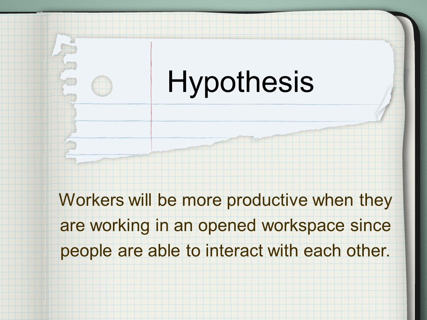 Hypothesis Workers will be more productive when they are working in an opened workspace since people are able to interact with each other.