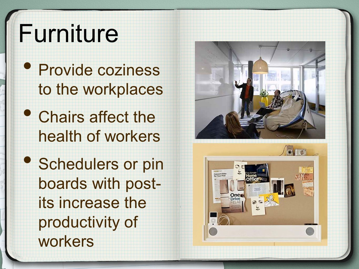 Furniture Provide coziness to the workplaces Chairs affect the health of workers Schedulers or pin boards with post- its increase the productivity of workers