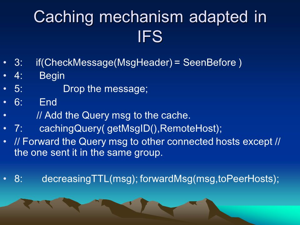 Caching mechanism adapted in IFS 3: if(CheckMessage(MsgHeader) = SeenBefore ) 4: Begin 5:Drop the message; 6: End // Add the Query msg to the cache.