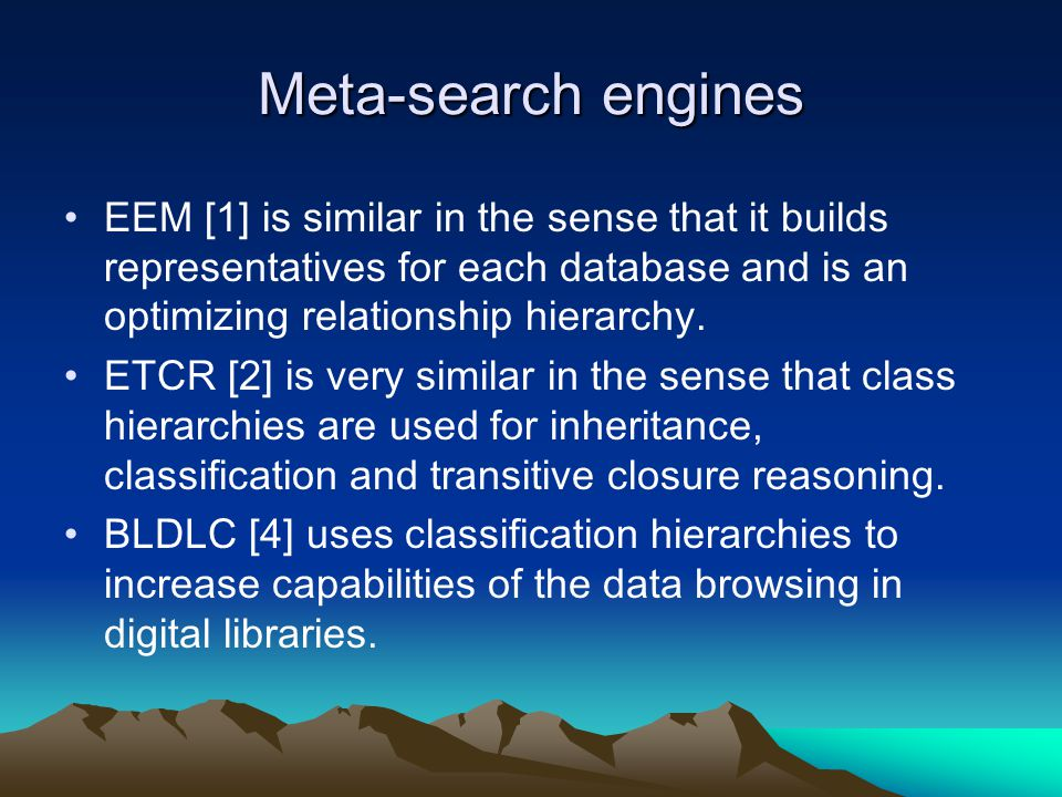 Meta-search engines EEM [1] is similar in the sense that it builds representatives for each database and is an optimizing relationship hierarchy.