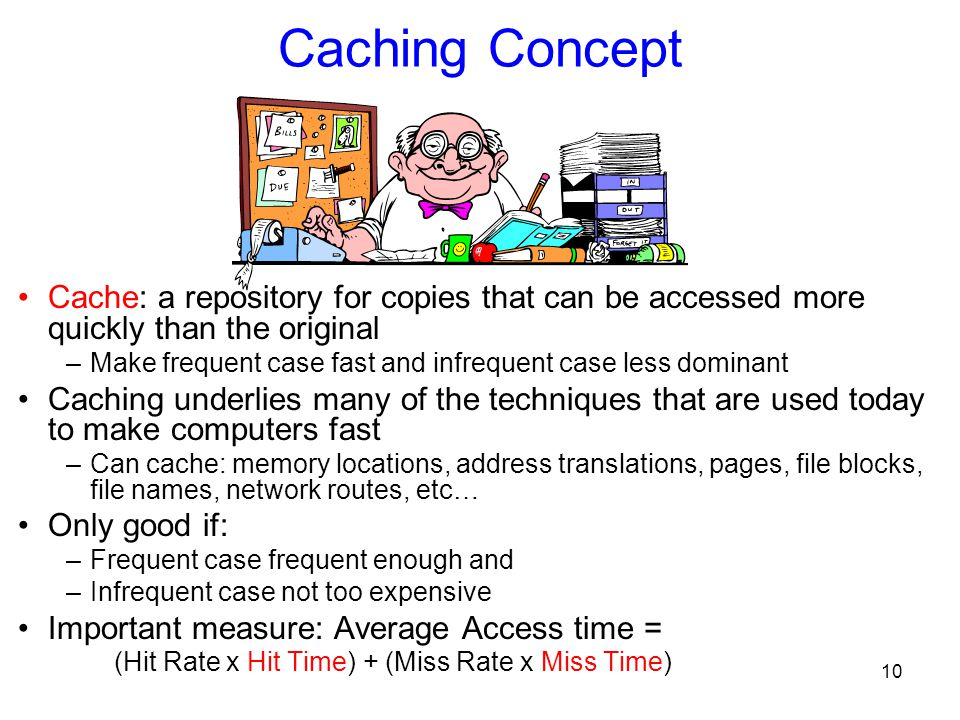 10 Caching Concept Cache: a repository for copies that can be accessed more quickly than the original –Make frequent case fast and infrequent case less dominant Caching underlies many of the techniques that are used today to make computers fast –Can cache: memory locations, address translations, pages, file blocks, file names, network routes, etc… Only good if: –Frequent case frequent enough and –Infrequent case not too expensive Important measure: Average Access time = (Hit Rate x Hit Time) + (Miss Rate x Miss Time)