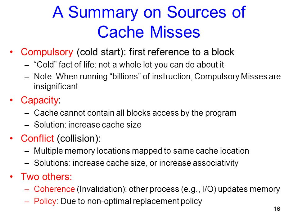 16 Compulsory (cold start): first reference to a block – Cold fact of life: not a whole lot you can do about it –Note: When running billions of instruction, Compulsory Misses are insignificant Capacity: –Cache cannot contain all blocks access by the program –Solution: increase cache size Conflict (collision): –Multiple memory locations mapped to same cache location –Solutions: increase cache size, or increase associativity Two others: –Coherence (Invalidation): other process (e.g., I/O) updates memory –Policy: Due to non-optimal replacement policy A Summary on Sources of Cache Misses