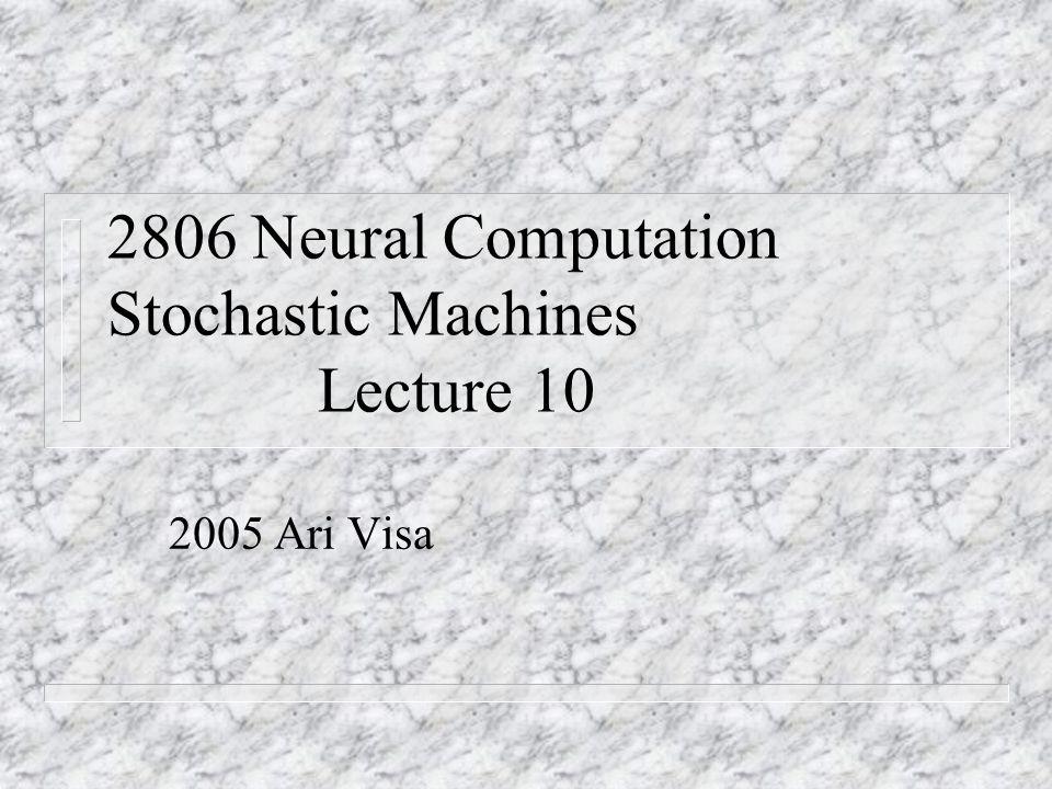 2806 Neural Computation Stochastic Machines Lecture 10 2005 Ari Visa