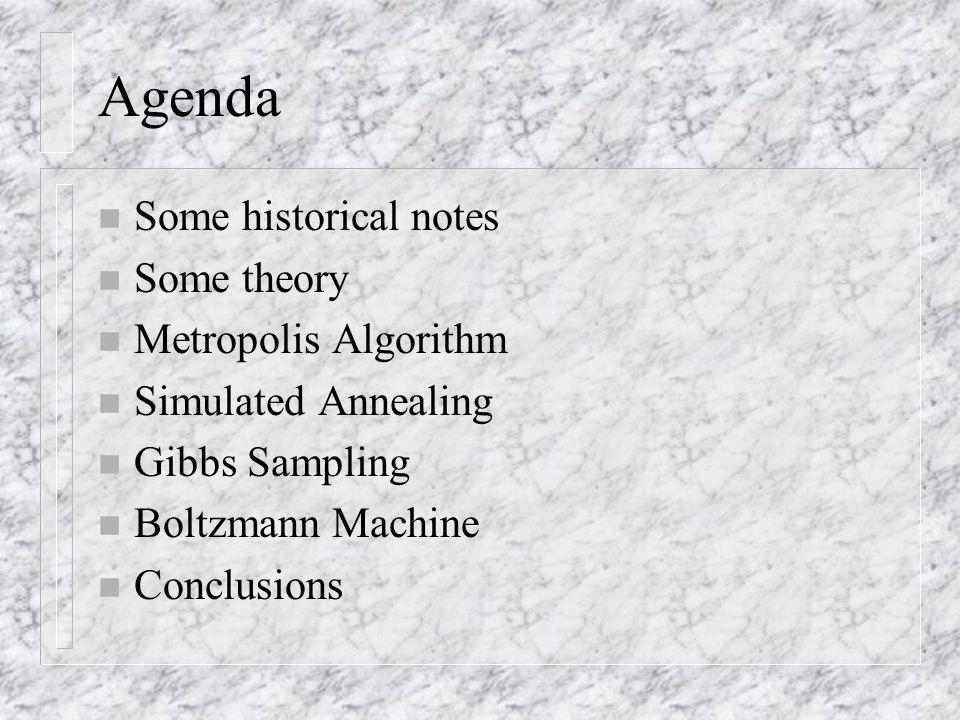 Agenda n Some historical notes n Some theory n Metropolis Algorithm n Simulated Annealing n Gibbs Sampling n Boltzmann Machine n Conclusions