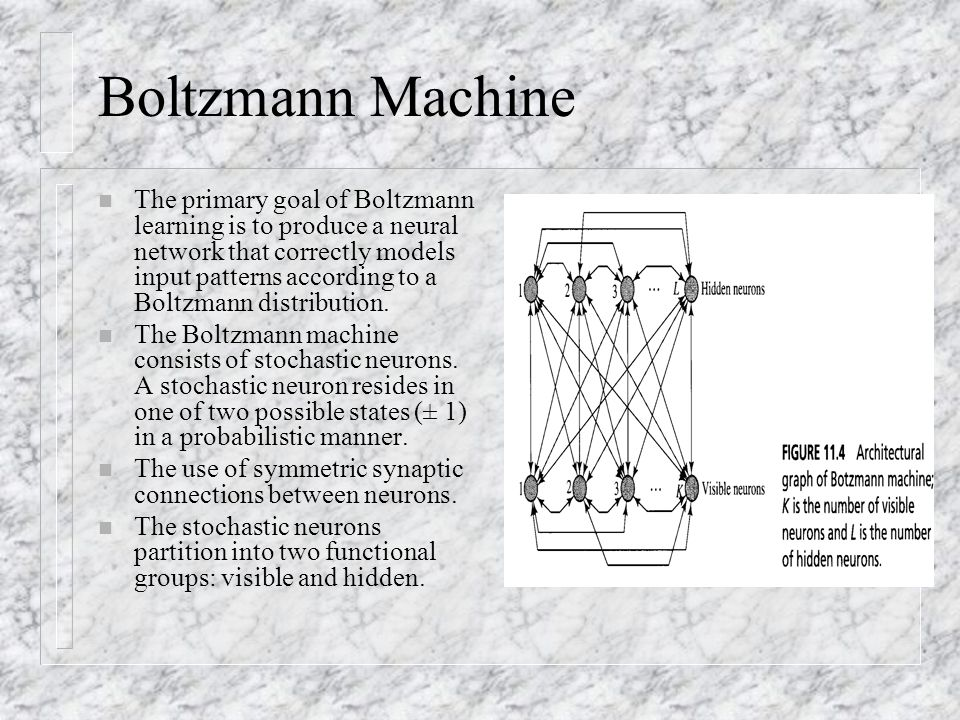 Boltzmann Machine n The primary goal of Boltzmann learning is to produce a neural network that correctly models input patterns according to a Boltzman