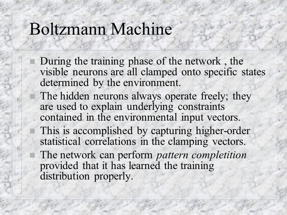 Boltzmann Machine n During the training phase of the network, the visible neurons are all clamped onto specific states determined by the environment.