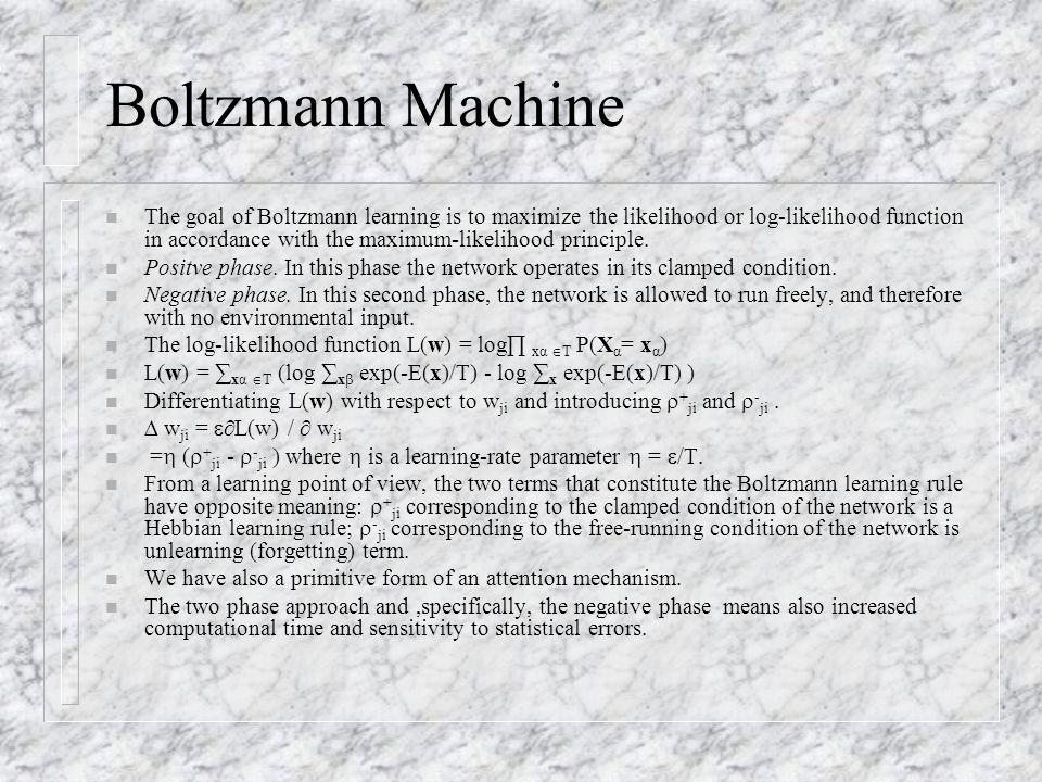 Boltzmann Machine n The goal of Boltzmann learning is to maximize the likelihood or log-likelihood function in accordance with the maximum-likelihood