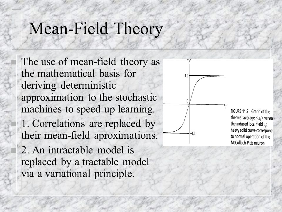 Mean-Field Theory n The use of mean-field theory as the mathematical basis for deriving deterministic approximation to the stochastic machines to spee