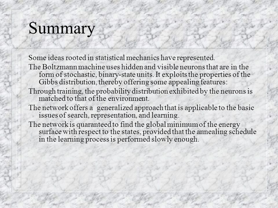 Summary Some ideas rooted in statistical mechanics have represented. The Boltzmann machine uses hidden and visible neurons that are in the form of sto