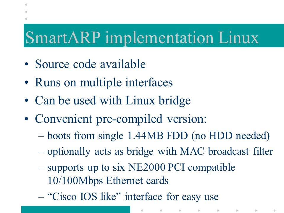 SmartARP implementation Linux Source code available Runs on multiple interfaces Can be used with Linux bridge Convenient pre-compiled version: –boots from single 1.44MB FDD (no HDD needed) –optionally acts as bridge with MAC broadcast filter –supports up to six NE2000 PCI compatible 10/100Mbps Ethernet cards – Cisco IOS like interface for easy use