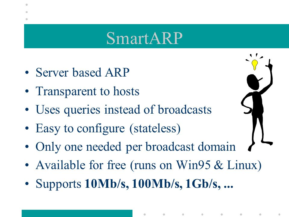 SmartARP Server based ARP Transparent to hosts Uses queries instead of broadcasts Easy to configure (stateless) Only one needed per broadcast domain Available for free (runs on Win95 & Linux) Supports 10Mb/s, 100Mb/s, 1Gb/s,...