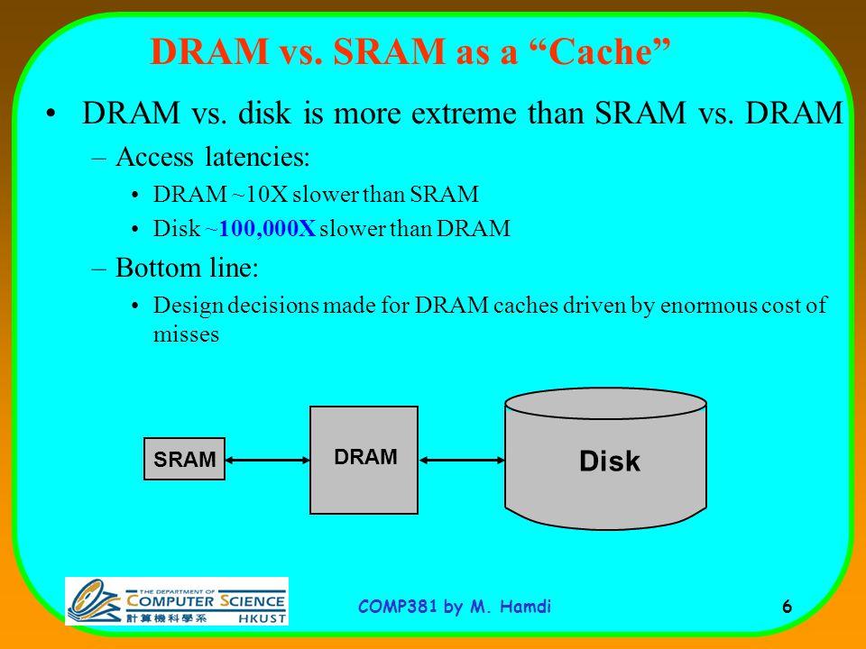COMP381 by M. Hamdi 6 DRAM vs. SRAM as a Cache DRAM vs.