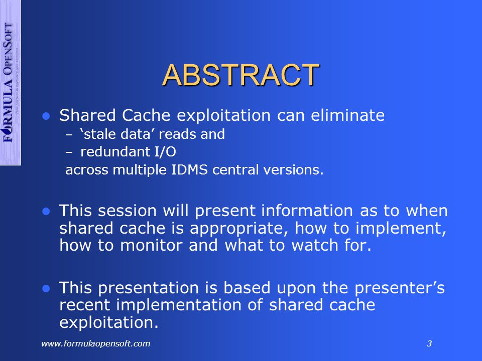 www.formulaopensoft.com3 ABSTRACT Shared Cache exploitation can eliminate – 'stale data' reads and – redundant I/O across multiple IDMS central versions.