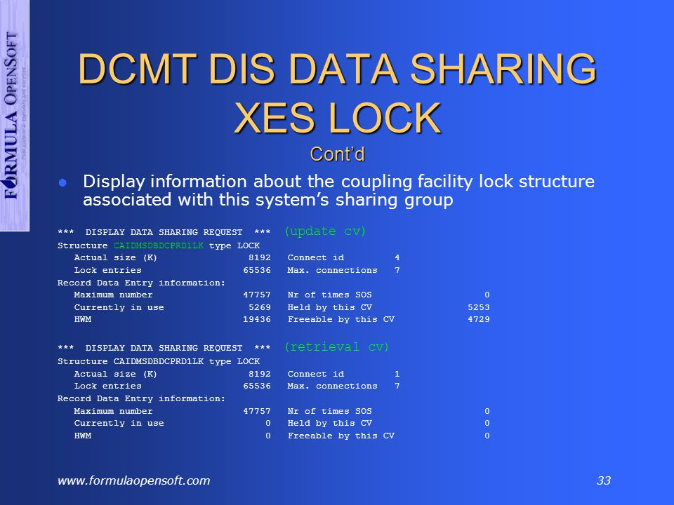 www.formulaopensoft.com32 DCMT DIS DATA SHARING XES LIST Display information about the coupling facility list structure associated with this system's data sharing group *** DISPLAY DATA SHARING REQUEST *** STRUCTURE CAIDMSDBDCPRD1LI TYPE LIST ACTUAL SIZE (K) 2048 CONNECT ID 2 (update cv) LIST STRUCTURE STATISTICS LIST NAME * READS * WRITES * DELETES * VERSIONERR * ERRORS LIST 0 * 0 * 0 * 0 * 0 * 0 AREALIST * 253 * 216 * 0 * 0 * 0 FILELIST * 1046 * 414 * 0 * 0 * 0 QUEUELIST * 0 * 0 * 0 * 0 * 0 QUIESCELIST * 2 * 0 * 0 * 0 * 0 LIST 5 * 0 * 0 * 0 * 0 * 0 Actual size (K) 2048 Connect id 1 (retrieval cv) List structure statistics List name * Reads * Writes * Deletes * VersionErr * Errors List 0 * 0 * 0 * 0 * 0 * 0 AreaList * 537 * 408 * 0 * 4 * 0 FileList * 178 * 163 * 0 * 0 * 0 QueueList * 0 * 0 * 0 * 0 * 0 QuiesceList * 2 * 0 * 0 * 0 * 0 List 5 * 0 * 0 * 0 * 0 * 0