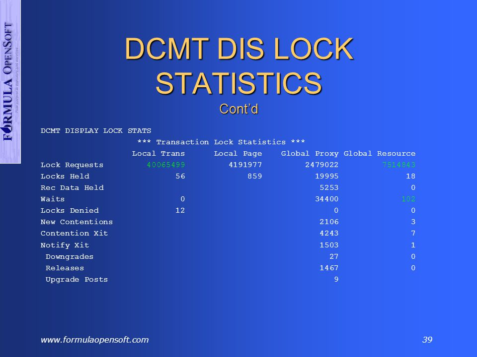 www.formulaopensoft.com38 DCMT DIS LOCK STATISTICS Information about local and global locks The ratio of global resource lock requests to local lock requests is a measure of contention for resources between members – No contention = small ratio The ratio of the number of waits to the number of global requests is also a measure of contention.