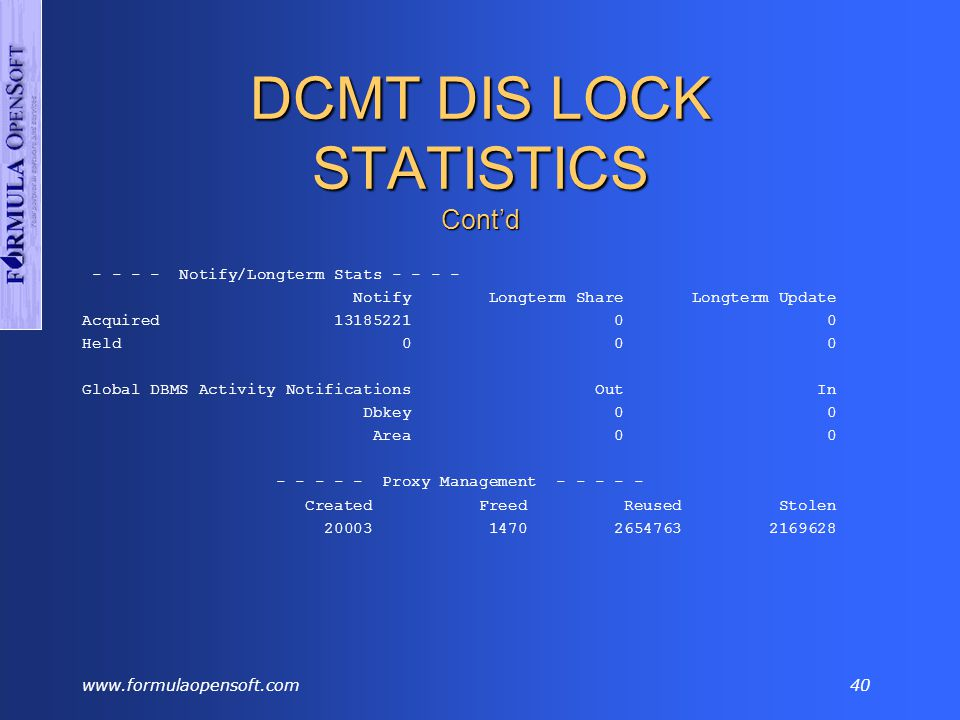 www.formulaopensoft.com39 DCMT DIS LOCK STATISTICS Cont'd DCMT DISPLAY LOCK STATS *** Transaction Lock Statistics *** Local Trans Local Page Global Proxy Global Resource Lock Requests 40065499 4191977 2479022 7514843 Locks Held 56 859 19995 18 Rec Data Held 5253 0 Waits 0 34400 102 Locks Denied 12 0 0 New Contentions 2106 3 Contention Xit 4243 7 Notify Xit 1503 1 Downgrades 27 0 Releases 1467 0 Upgrade Posts 9