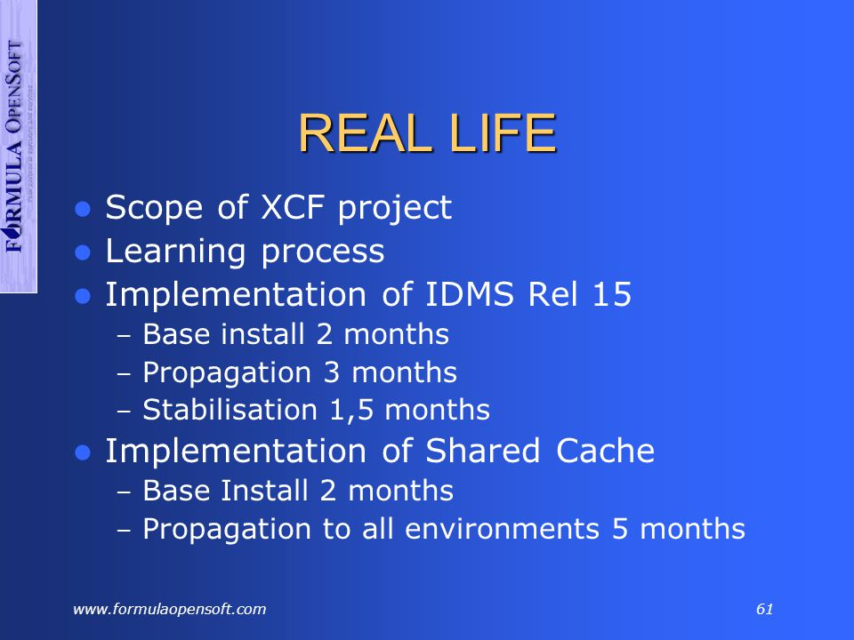 www.formulaopensoft.com60 PLANNING Scope of XCF project Learning (continuing process) Prerequisites Implementation of IDMS Rel 15 – Base install 1 month – Propagation 2 months – Stabilisation 1 month Implementation of Shared Cache technology – Base install 1 month – Propagation to all environments 2 months