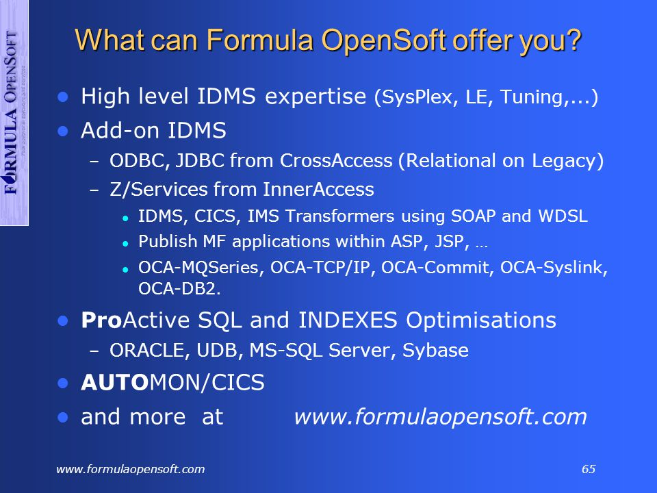 www.formulaopensoft.com64 Side by Side DBMS RDBMS TP APPC – LU6.2 4GL Repository Tuning Tool Batch Report Modelling Tool Add-on Tools Installation (SMP) DB2 CICS 'VisualGen' 'Catalog' TMON CICS/DB2 Cobol write MEGA BMC MVS Group IDMS IDMS/SQL IDMS/DC IDMS/ADS IDMS/IDD IDMS/PERFMON IDMS/Culprit IDMS/Schemaplus IDMS/Tools IDMS/Group