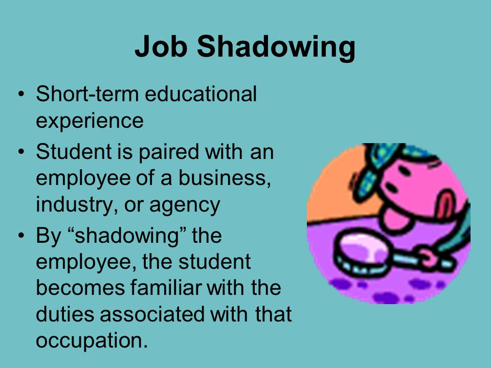 "Job Shadowing Short-term educational experience Student is paired with an employee of a business, industry, or agency By ""shadowing"" the employee, the"