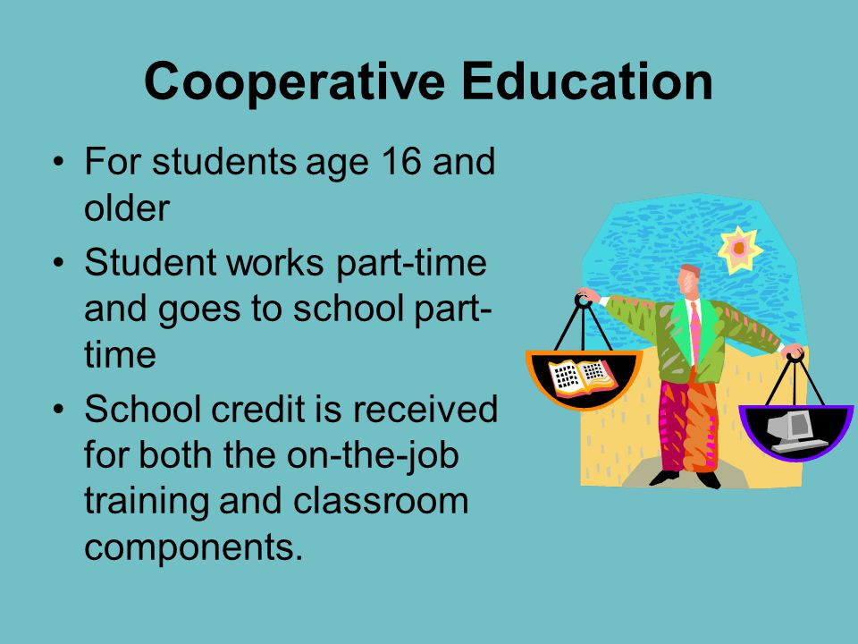 Cooperative Education For students age 16 and older Student works part-time and goes to school part- time School credit is received for both the on-the-job training and classroom components.