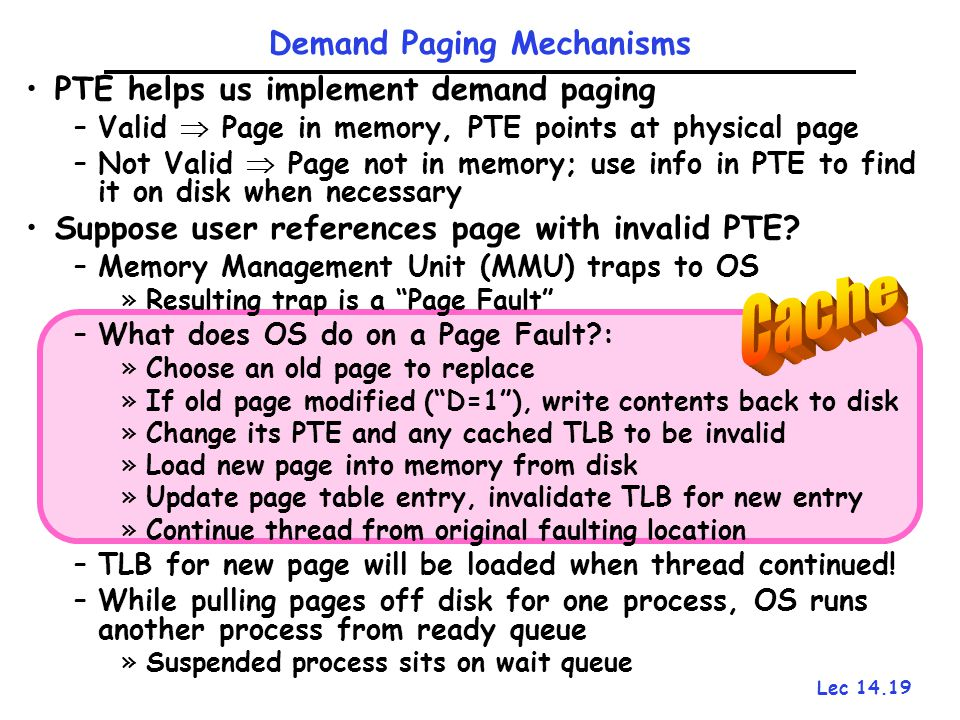 Lec 14.19 PTE helps us implement demand paging –Valid  Page in memory, PTE points at physical page –Not Valid  Page not in memory; use info in PTE t