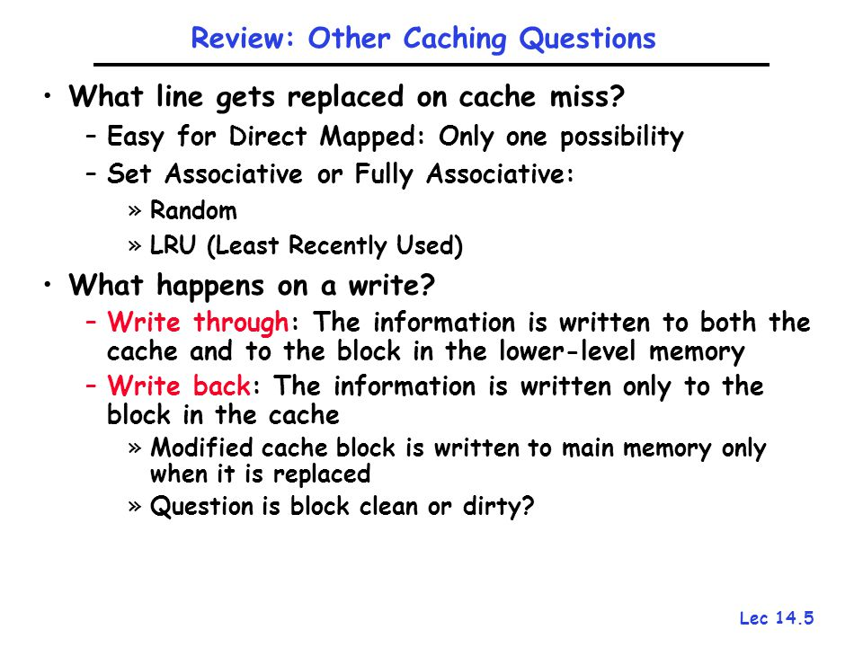 Lec 14.5 What line gets replaced on cache miss? –Easy for Direct Mapped: Only one possibility –Set Associative or Fully Associative: »Random »LRU (Lea