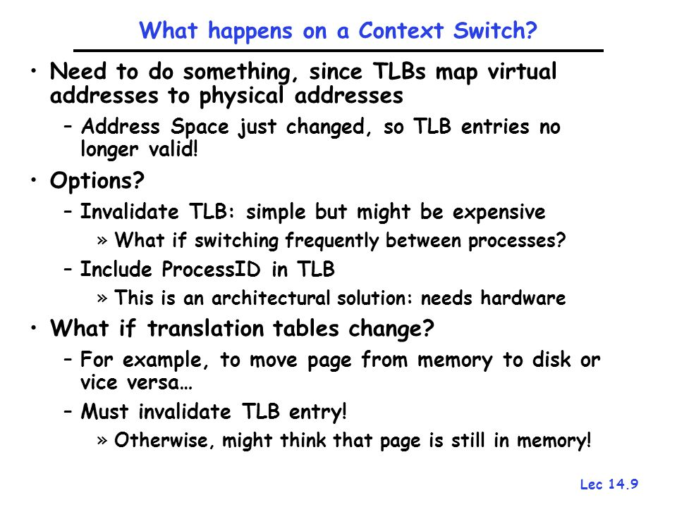 Lec 14.9 What happens on a Context Switch? Need to do something, since TLBs map virtual addresses to physical addresses –Address Space just changed, s