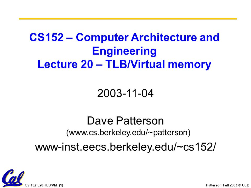CS 152 L20 TLB/VM (1)Patterson Fall 2003 © UCB CS152 – Computer Architecture and Engineering Lecture 20 – TLB/Virtual memory 2003-11-04 Dave Patterson (www.cs.berkeley.edu/~patterson) www-inst.eecs.berkeley.edu/~cs152/