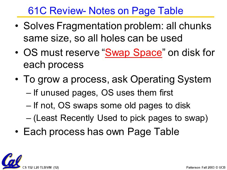 CS 152 L20 TLB/VM (12)Patterson Fall 2003 © UCB 61C Review- Notes on Page Table Solves Fragmentation problem: all chunks same size, so all holes can b