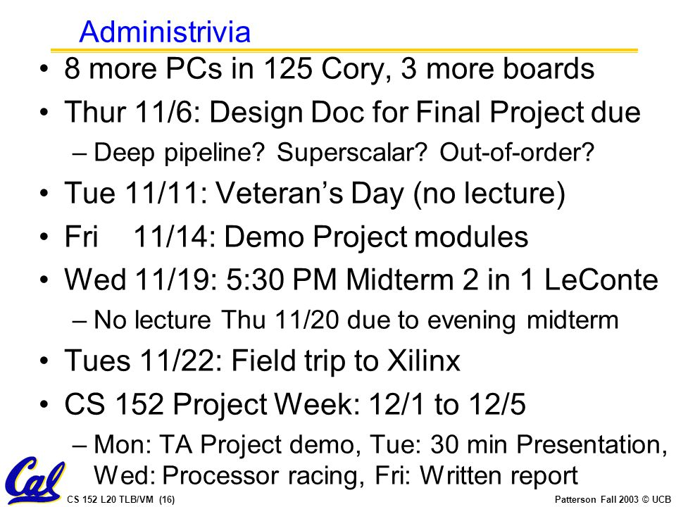 CS 152 L20 TLB/VM (16)Patterson Fall 2003 © UCB Administrivia 8 more PCs in 125 Cory, 3 more boards Thur 11/6: Design Doc for Final Project due –Deep