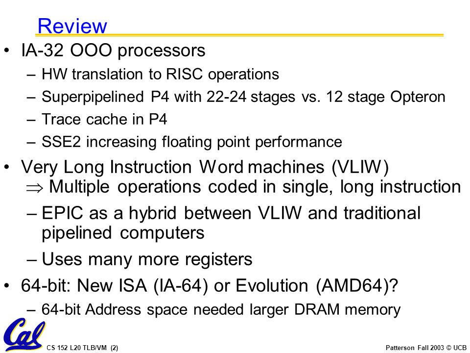 CS 152 L20 TLB/VM (2)Patterson Fall 2003 © UCB Review IA-32 OOO processors –HW translation to RISC operations –Superpipelined P4 with 22-24 stages vs.