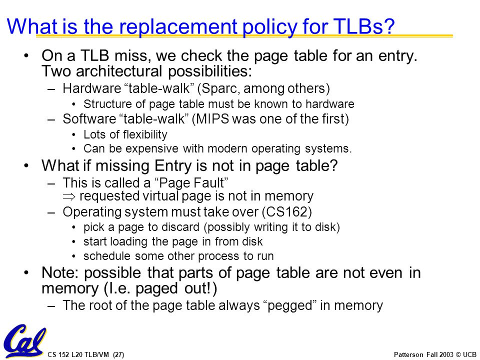 CS 152 L20 TLB/VM (27)Patterson Fall 2003 © UCB What is the replacement policy for TLBs? On a TLB miss, we check the page table for an entry. Two arch