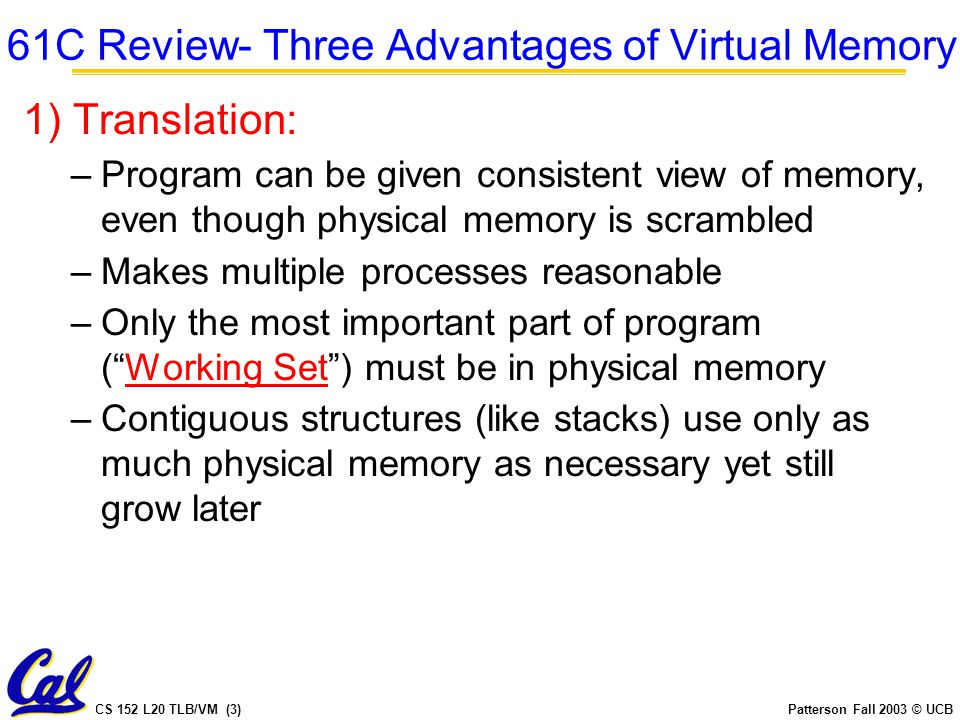CS 152 L20 TLB/VM (4)Patterson Fall 2003 © UCB 61C Review- Three Advantages of Virtual Memory 2) Protection: –Different processes protected from each other –Different pages can be given special behavior Read Only, No execute, Invisible to user programs,...