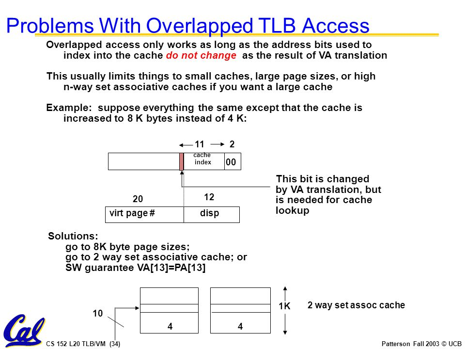 CS 152 L20 TLB/VM (34)Patterson Fall 2003 © UCB Overlapped access only works as long as the address bits used to index into the cache do not change as the result of VA translation This usually limits things to small caches, large page sizes, or high n-way set associative caches if you want a large cache Example: suppose everything the same except that the cache is increased to 8 K bytes instead of 4 K: 112 00 virt page #disp 20 12 cache index This bit is changed by VA translation, but is needed for cache lookup Solutions: go to 8K byte page sizes; go to 2 way set associative cache; or SW guarantee VA[13]=PA[13] 1K 44 10 2 way set assoc cache Problems With Overlapped TLB Access